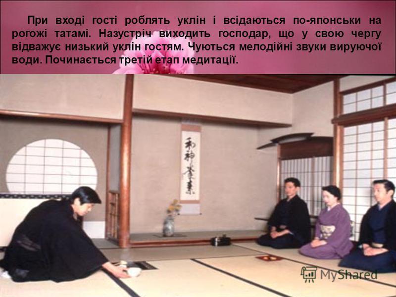 При вході гості роблять уклін і всідаються по-японськи на рогожі татамі. Назустріч виходить господар, що у свою чергу відважує низький уклін гостям. Чуються мелодійні звуки вируючої води. Починається третій етап медитації.