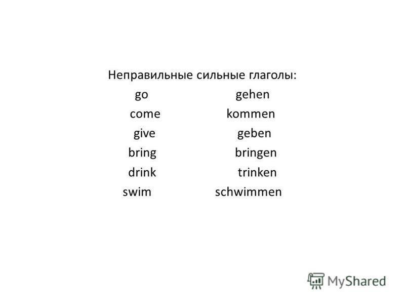 Неправильные сильные глаголы: go gehen come kommen give geben bring bringen drink trinken swim schwimmen