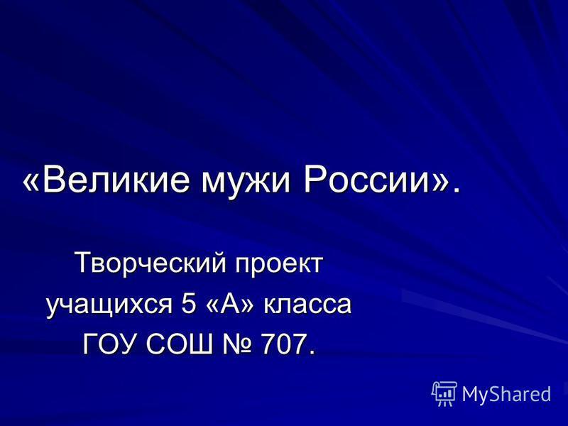 «Великие мужи России». Творческий проект учащихся 5 «А» класса ГОУ СОШ 707.