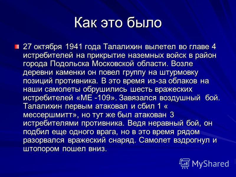 Как это было 27 октября 1941 года Талалихин вылетел во главе 4 истребителей на прикрытие наземных войск в район города Подольска Московской области. Возле деревни каменки он повел группу на штурмовку позиций противника. В это время из-за облаков на н