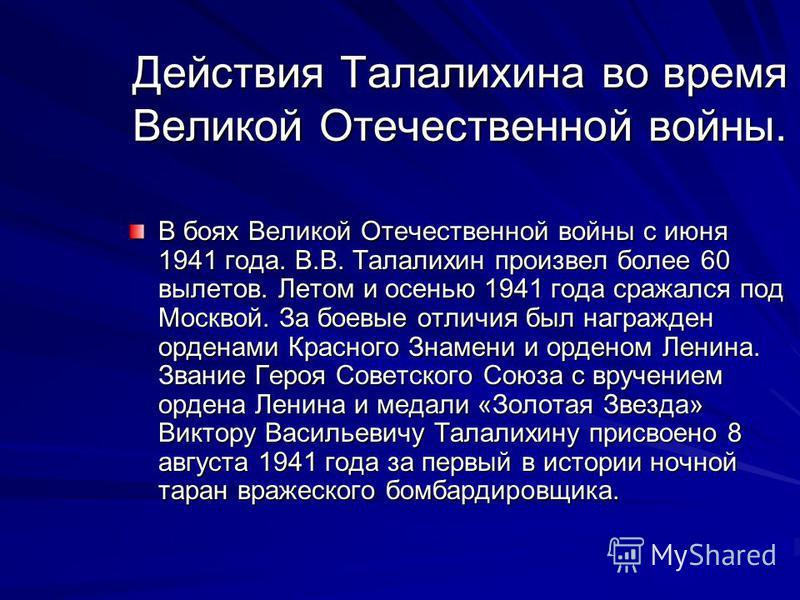 Действия Талалихина во время Великой Отечественной войны. В боях Великой Отечественной войны с июня 1941 года. В.В. Талалихин произвел более 60 вылетов. Летом и осенью 1941 года сражался под Москвой. За боевые отличия был награжден орденами Красного