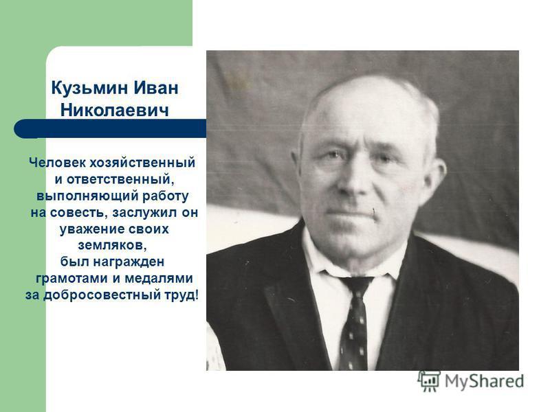 Кузьмин Иван Николаевич Человек хозяйственный и ответственный, выполняющий работу на совесть, заслужил он уважение своих земляков, был награжден грамотами и медалями за добросовестный труд!