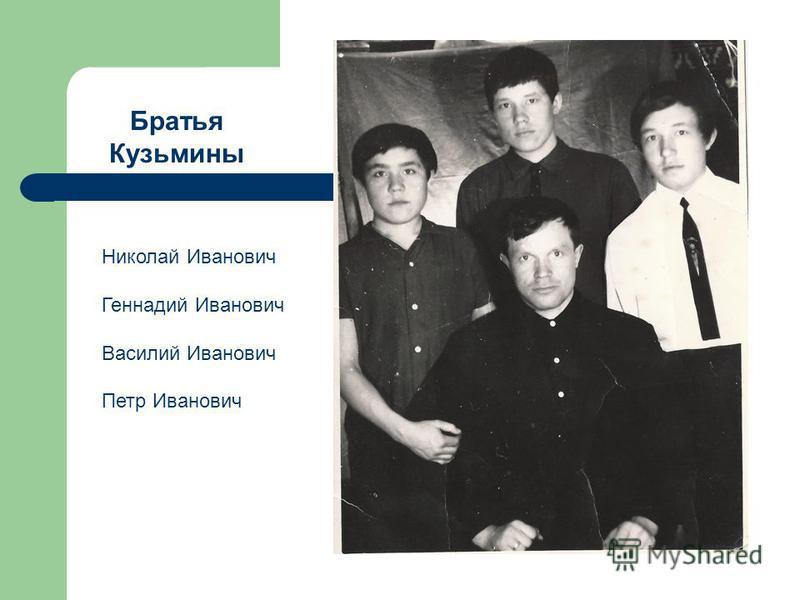 Братья Кузьмины Николай Иванович Геннадий Иванович Василий Иванович Петр Иванович