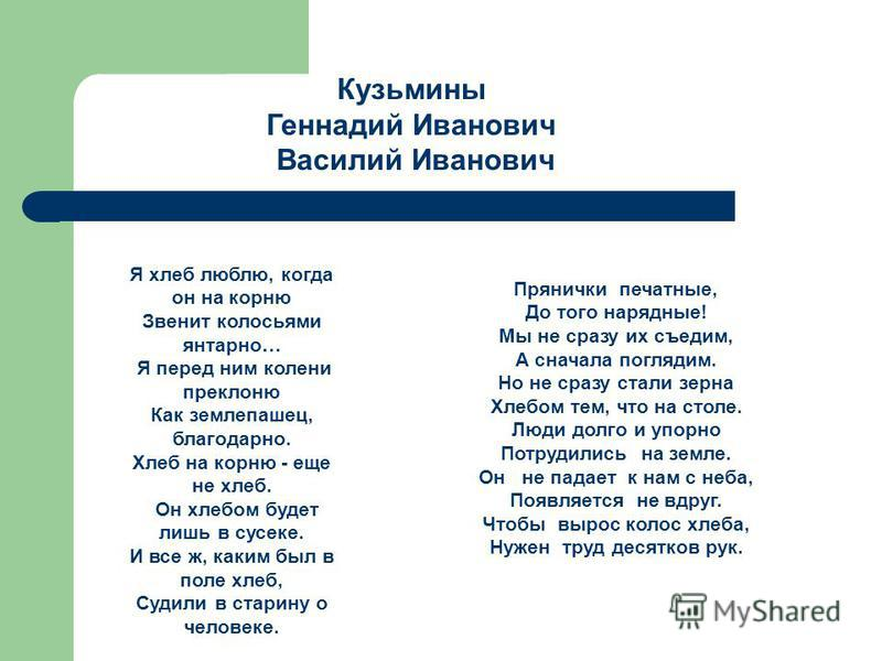Кузьмины Геннадий Иванович Василий Иванович Я хлеб люблю, когда он на корню Звенит колосьями янтарно… Я перед ним колени преклоню Как землепашец, благодарно. Хлеб на корню - еще не хлеб. Он хлебом будет лишь в сусеке. И все ж, каким был в поле хлеб,