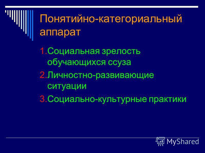 Понятийно-категориальный аппарат 1. Социальная зрелость обучающихся суза 2.Личностно-развивающие ситуации 3.Социально-культурные практики
