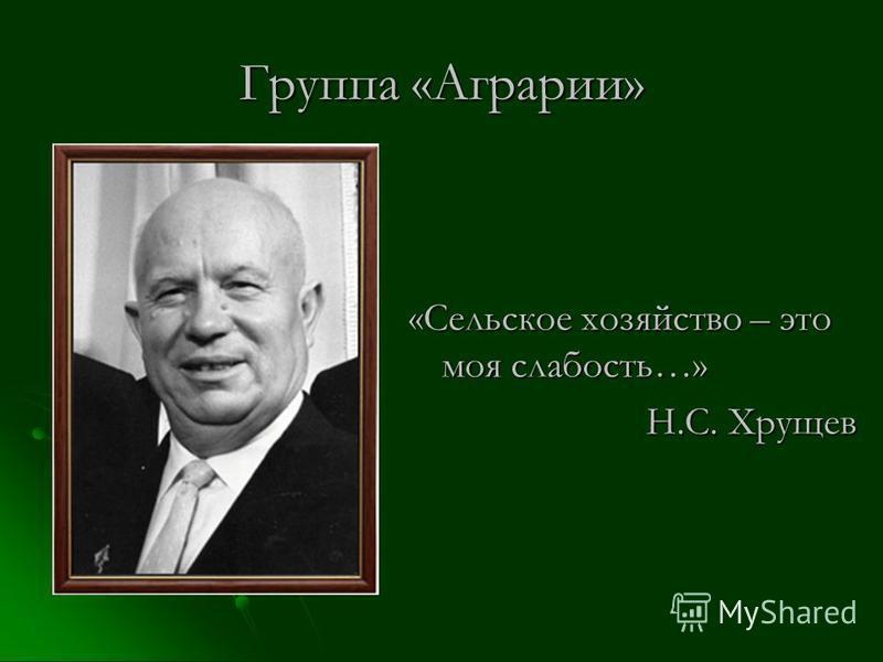 Группа «Аграрии» «Сельское хозяйство – это моя слабость…» Н.С. Хрущев