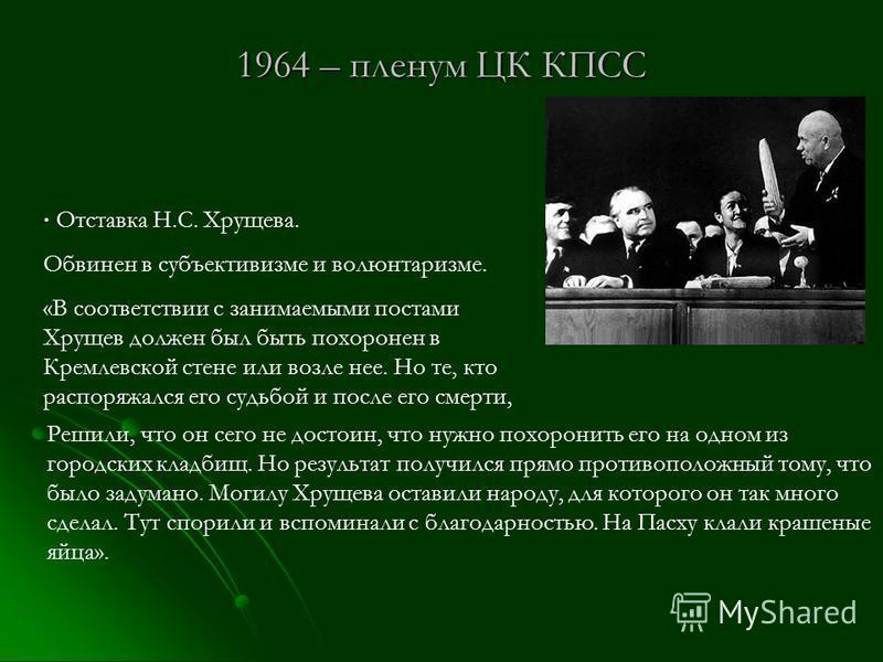 1964 – пленум ЦК КПСС Отставка Н.С. Хрущева. Обвинен в субъективизме и волюнтаризме. «В соответствии с занимаемыми постами Хрущев должен был быть похоронен в Кремлевской стене или возле нее. Но те, кто распоряжался его судьбой и после его смерти, Реш