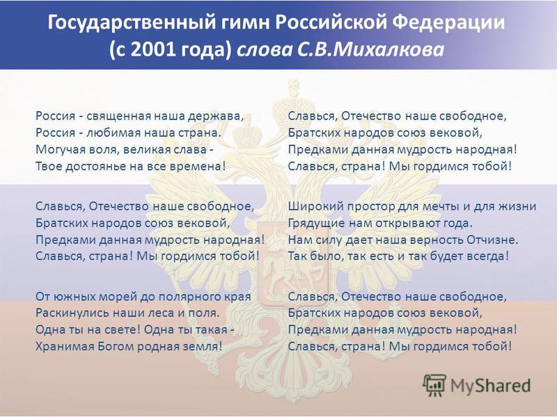 Государственный гимн Российской Федерации (с 2001 года) слова С.В.Михалкова Россия - священная наша держава, Россия - любимая наша страна. Могучая воля, великая слава - Твое достоянье на все времена! Славься, Отечество наше свободное, Братских народо