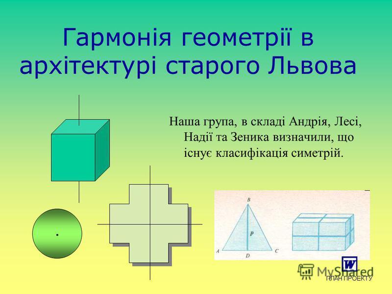 Гармонія геометрії в архітектурі старого Львова Наша група, в складі Андрія, Лесі, Надії та Зеника визначили, що існує класифікація симетрій..