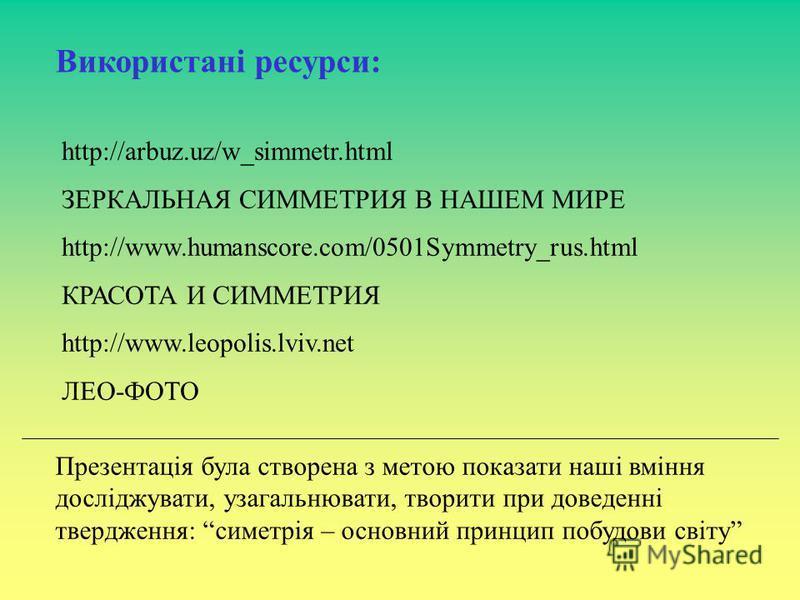 Використані ресурси: http://arbuz.uz/w_simmetr.html ЗЕРКАЛЬНАЯ СИММЕТРИЯ В НАШЕМ МИРЕ http://www.humanscore.com/0501Symmetry_rus.html КРАСОТА И СИММЕТРИЯ http://www.leopolis.lviv.net ЛЕО-ФОТО Презентація була створена з метою показати наші вміння дос