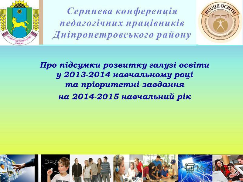 Серпнева конференція педагогічних працівників Дніпропетровського району Про підсумки розвитку галузі освіти у 2013-2014 навчальному році та пріоритетні завдання на 2014-2015 навчальний рік