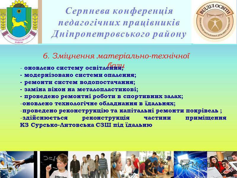 Серпнева конференція педагогічних працівників Дніпропетровського району 6. Зміцнення матеріально-технічної бази - оновлено систему освітлення; - модернізовано системи опалення; - ремонти систем водопостачання; - заміна вікон на металопластикові; - пр