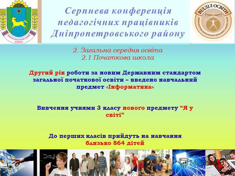 Серпнева конференція педагогічних працівників Дніпропетровського району 2. Загальна середня освіта 2.1 Початкова школа Другий рік роботи за новим Державним стандартом загальної початкової освіти – введено навчальний предмет «Інформатика» Вивчення учн
