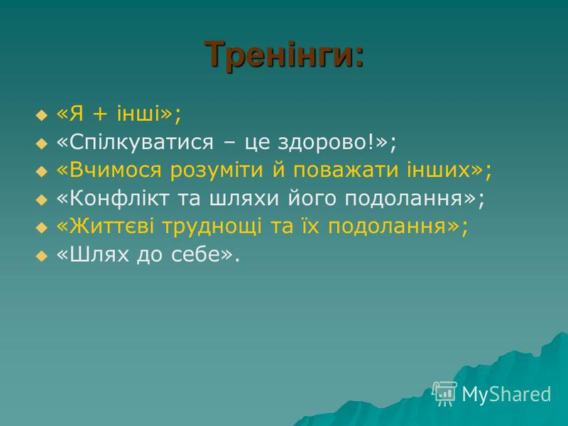 Тренінги: «Я + інші»; «Спілкуватися – це здорово!»; «Вчимося розуміти й поважати інших»; «Конфлікт та шляхи його подолання»; «Життєві труднощі та їх подолання»; «Шлях до себе».