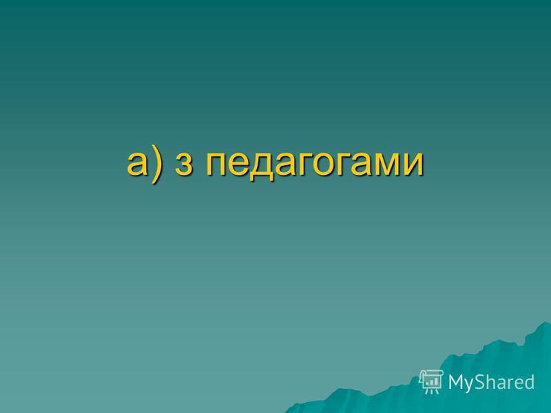 а) з педагогами