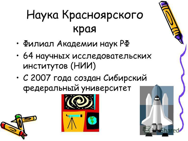 Наука Красноярского края Филиал Академии наук РФ 64 научных исследовательских институтов (НИИ) С 2007 года создан Сибирский федеральный университет