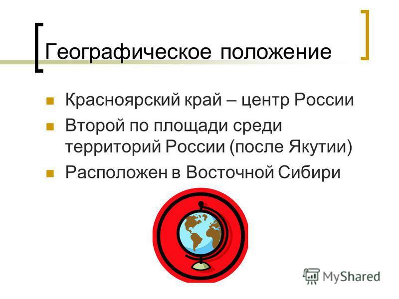 Географическое положение Красноярский край – центр России Второй по площади среди территорий России (после Якутии) Расположен в Восточной Сибири