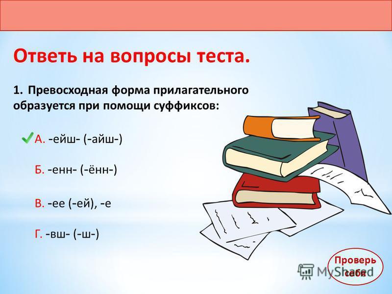 Ответь на вопросы теста. 1. Превосходная форма прилагательного образуется при помощи суффиксов: А. - ейш - ( - айш - ) Б. - енн - ( - ённ - ) В. - ее ( - ей), - е Г. - вш - ( - ш - ) Проверь себя