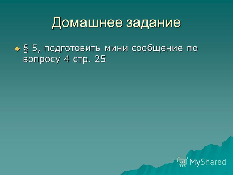 Домашнее задание § 5, подготовить мини сообщение по вопросу 4 стр. 25 § 5, подготовить мини сообщение по вопросу 4 стр. 25