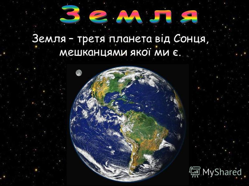 Земля – третя планета від Сонця, мешканцями якої ми є.