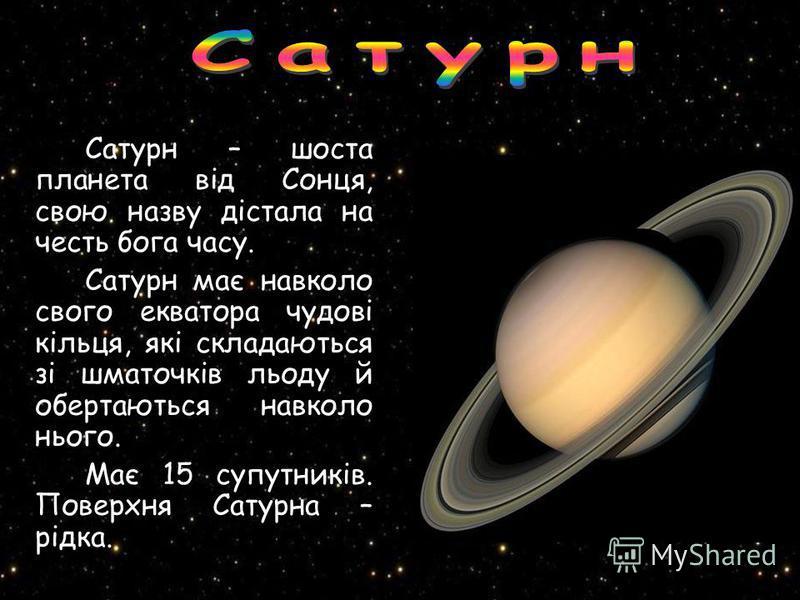 Сатурн – шоста планета від Сонця, свою назву дістала на честь бога часу. Сатурн має навколо свого екватора чудові кільця, які складаються зі шматочків льоду й обертаються навколо нього. Має 15 супутників. Поверхня Сатурна – рідка.