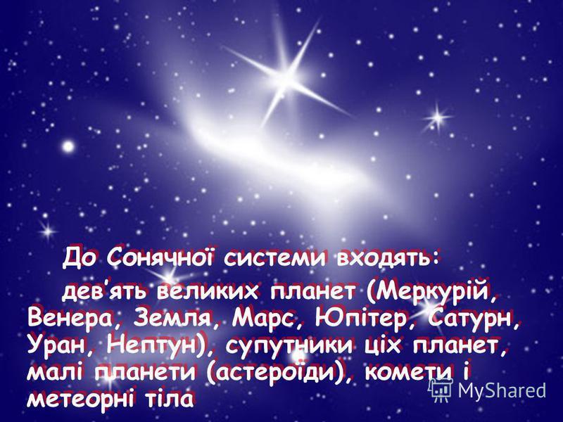 До Сонячної системи входять: девять великих планет (Меркурій, Венера, Земля, Марс, Юпітер, Сатурн, Уран, Нептун), супутники ціх планет, малі планети (астероїди), комети і метеорні тіла До Сонячної системи входять: девять великих планет (Меркурій, Вен
