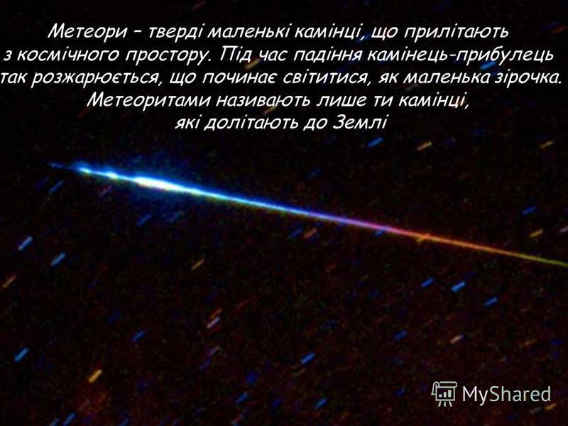 Метеори – тверді маленькі камінці, що прилітають з космічного простору. Під час падіння камінець-прибулець так розжарюється, що починає світитися, як маленька зірочка. Метеоритами називають лише ти камінці, які долітають до Землі