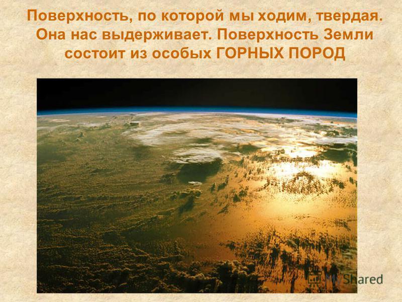 Поверхность, по которой мы ходим, твердая. Она нас выдерживает. Поверхность Земли состоит из особых ГОРНЫХ ПОРОД
