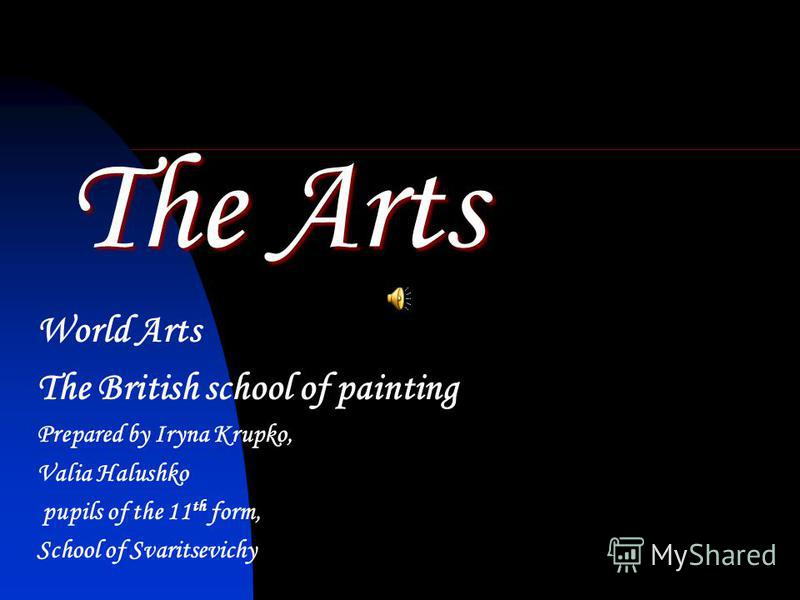 The Arts World Arts The British school of painting Prepared by Iryna Krupko, Valia Halushko pupils of the 11 th form, School of Svaritsevichy