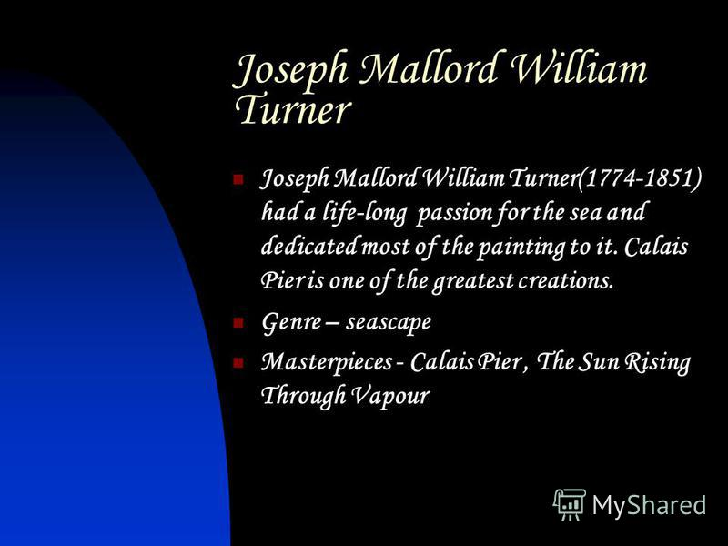 Joseph Mallord William Turner Joseph Mallord William Turner(1774-1851) had a life-long passion for the sea and dedicated most of the painting to it. Calais Pier is one of the greatest creations. Genre – seascape Masterpieces - Calais Pier, The Sun Ri