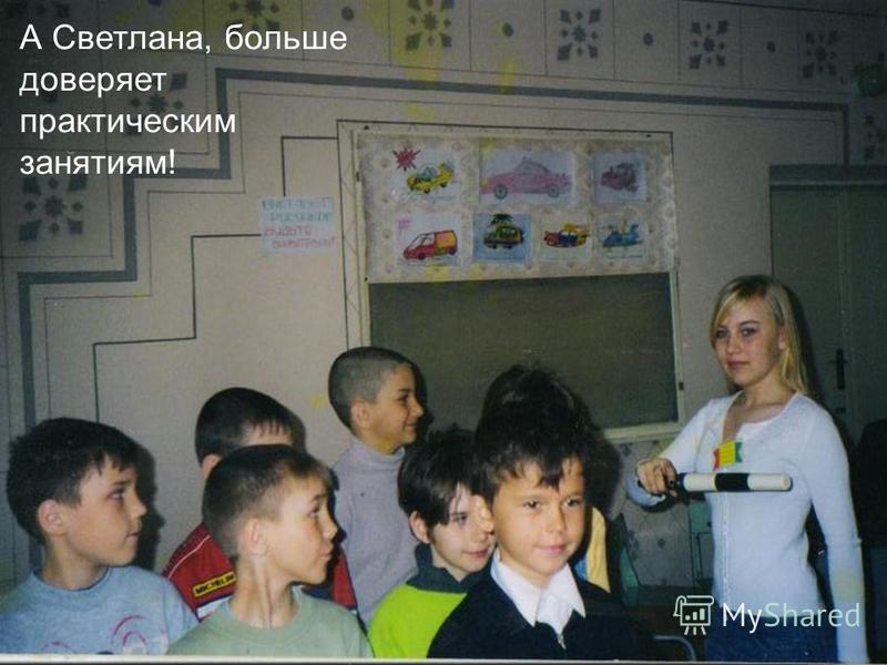 А Светлана, больше доверяет практическим занятиям!