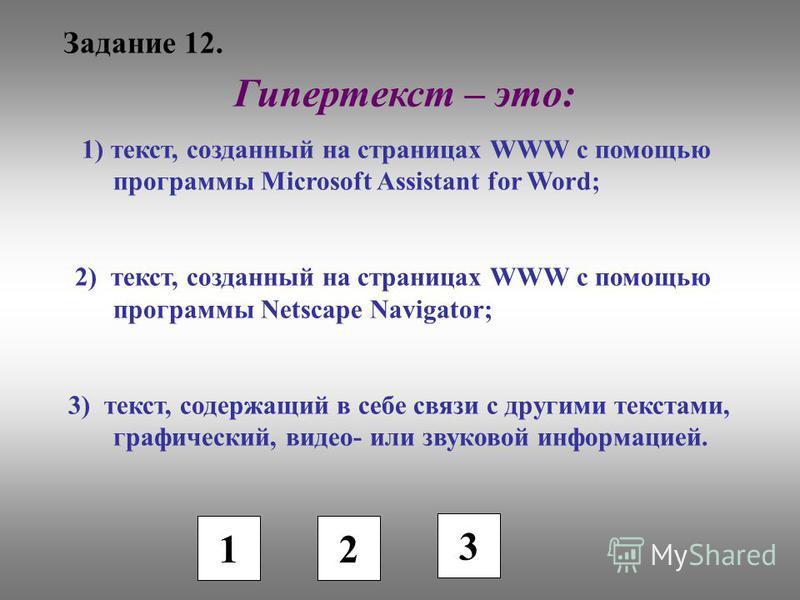 Задание 12. 1 2 3 Гипертекст – это: 1) текст, созданный на страницах WWW с помощью программы Microsoft Assistant for Word; 2) текст, созданный на страницах WWW с помощью программы Netscape Navigator; 3) текст, содержащий в себе связи с другими текста