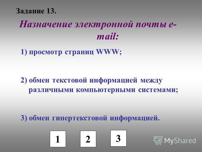 Задание 13. 1 2 3 Назначение электронной почты e- mail: 1) просмотр страниц WWW; 2) обмен текстовой информацией между различными компьютерными системами; 3) обмен гипертекстовой информацией.