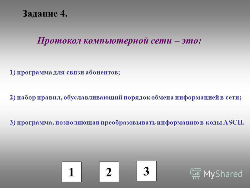 Задание 4. 1 2 3 Протокол компьютерной сети – это: 1) программа для связи абонентов; 2) набор правил, обуславливающий порядок обмена информацией в сети; 3) программа, позволяющая преобразовывать информацию в коды ASCII.