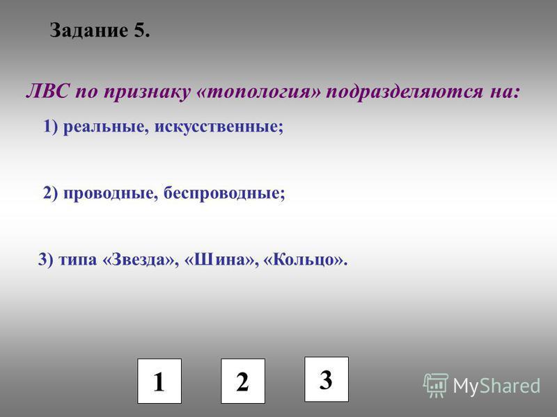 Задание 5. 1 2 3 ЛВС по признаку «топология» подразделяются на: 1) реальные, искусственные; 2) проводные, беспроводные; 3) типа «Звезда», «Шина», «Кольцо».