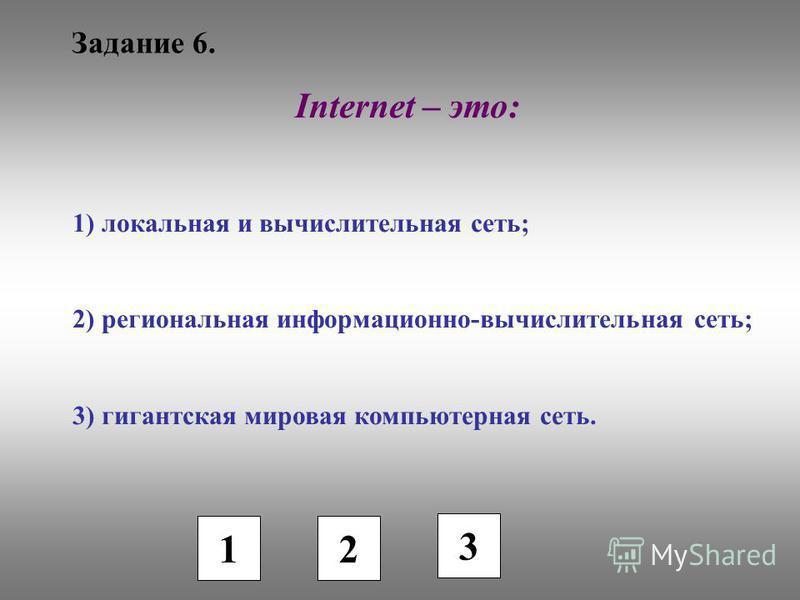 Задание 6. 1 2 3 Internet – это: 1) локальная и вычислительная сеть; 2) региональная информационно-вычислительная сеть; 3) гигантская мировая компьютерная сеть.