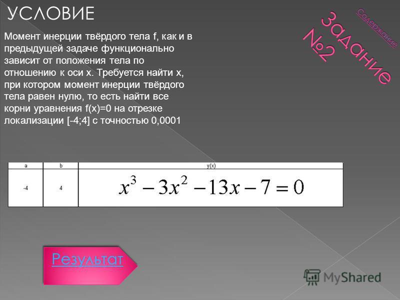 УСЛОВИЕ Момент инерции твёрдого тела f, как и в предыдущей задаче функционально зависит от положения тела по отношению к оси x. Требуется найти x, при котором момент инерции твёрдого тела равен нулю, то есть найти все корни уравнения f(x)=0 на отрезк
