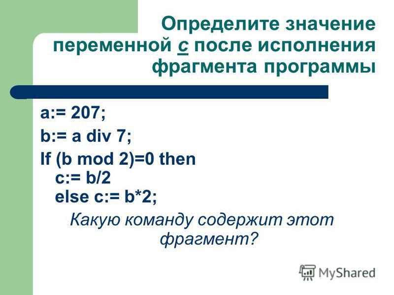Определите значение переменной с после исполнения фрагмента программы a:= 207; b:= a div 7; If (b mod 2)=0 then c:= b/2 else c:= b*2; Какую команду содержит этот фрагмент?