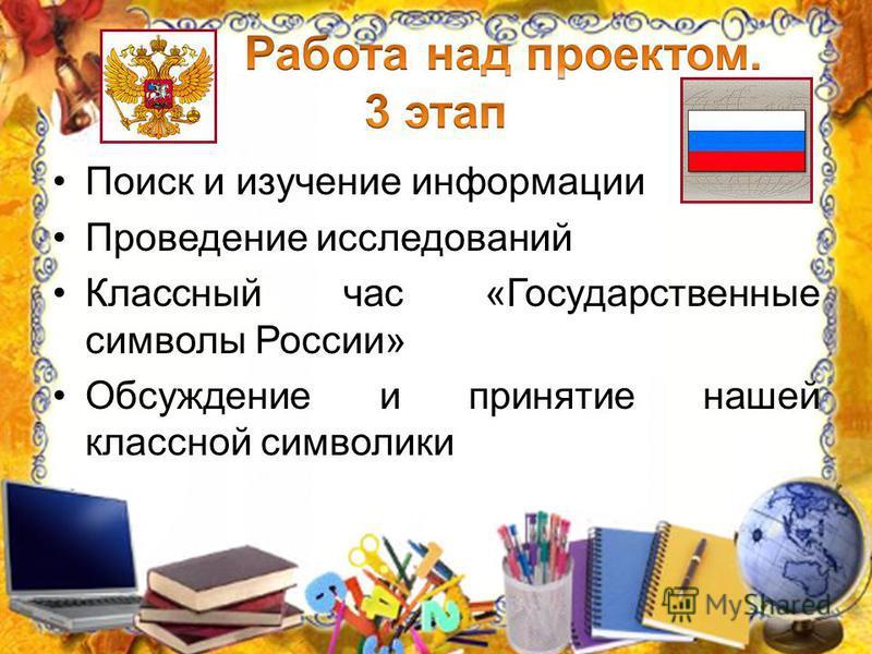 Поиск и изучение информации Проведение исследований Классный час «Государственные символы России» Обсуждение и принятие нашей классной символики