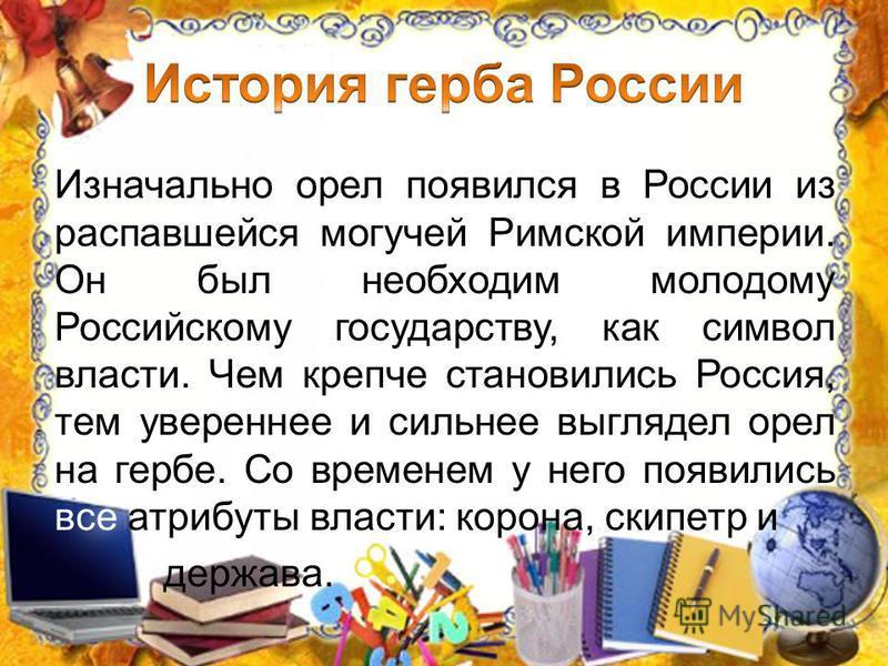 Изначально орел появился в России из распавшейся могучей Римской империи. Он был необходим молодому Российскому государству, как символ власти. Чем крепче становились Россия, тем увереннее и сильнее выглядел орел на гербе. Со временем у него появилис