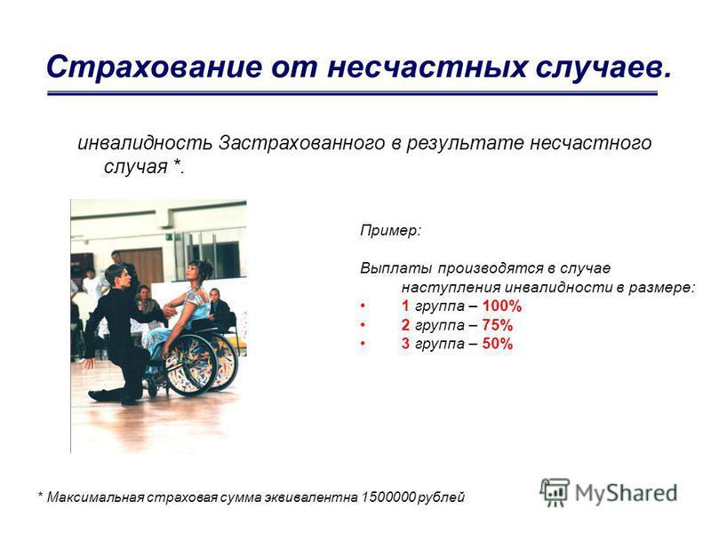 Страхование от несчастных случаев. инвалидность Застрахованного в результате несчастного случая *. * Максимальная страховая сумма эквивалентна 1500000 рублей Пример: Выплаты производятся в случае наступления инвалидности в размере: 1 группа – 100% 2