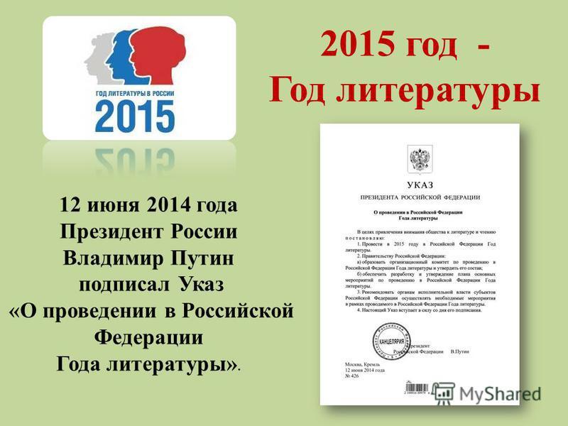 12 июня 2014 года Президент России Владимир Путин подписал Указ «О проведении в Российской Федерации Года литературы». 2015 год - Год литературы
