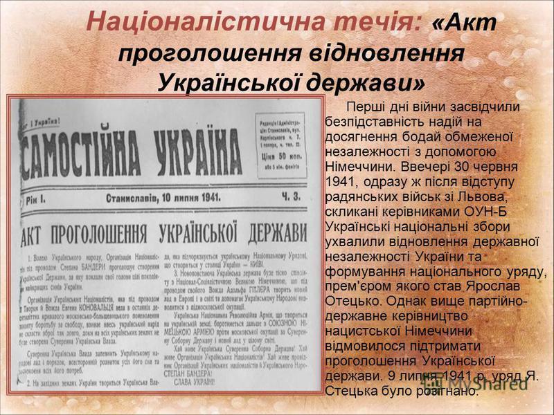 Націоналістична течія: «Акт проголошення відновлення Української держави» Перші дні війни засвідчили безпідставність надій на досягнення бодай обмеженої незалежності з допомогою Німеччини. Ввечері 30 червня 1941, одразу ж після відступу радянських ві