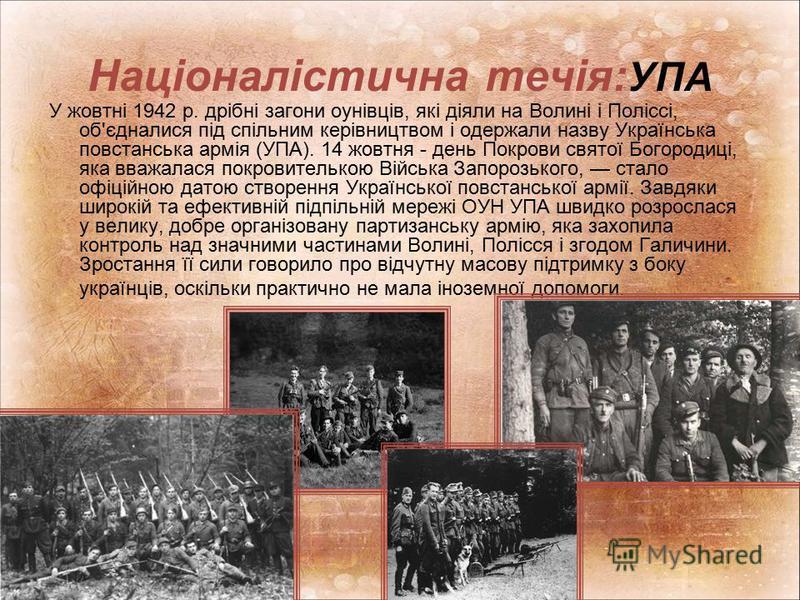 Націоналістична течія: УПА У жовтні 1942 р. дрібні загони оунівців, які діяли на Волині і Поліссі, об'єдналися під спільним керівництвом і одержали назву Українська повстанська армія (УПА). 14 жовтня - день Покрови святої Богородиці, яка вважалася по