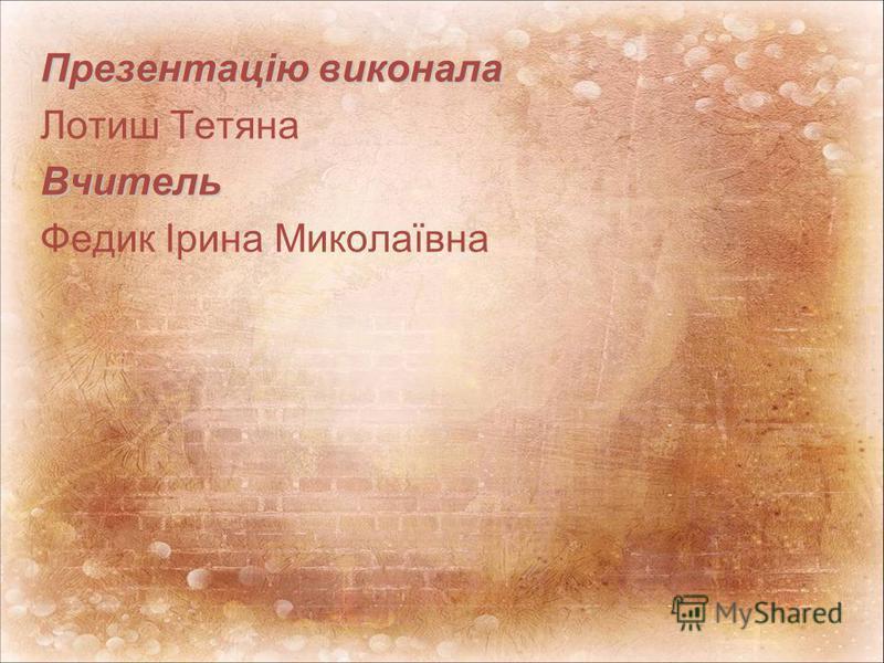 Презентацію виконала Лотиш ТетянаВчитель Федик Ірина Миколаївна