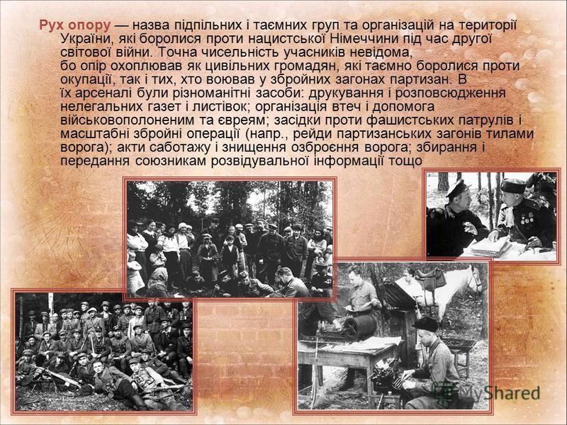 Рух опору назва підпільних і таємних груп та організацій на території України, які боролися проти нацистської Німеччини під час другої світової війни. Точна чисельність учасників невідома, бо опір охоплював як цивільних громадян, які таємно боролися
