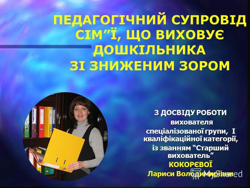 З ДОСВІДУ РОБОТИ вихователя вихователя спеціалізованої групи, І кваліфікаційної категорії, із званням Старший вихователь КОКОРЄВОЇ Лариси Володимирівни ПЕДАГОГІЧНИЙ СУПРОВІД СІМЇ, ЩО ВИХОВУЄ ДОШКІЛЬНИКА ЗІ ЗНИЖЕНИМ ЗОРОМ