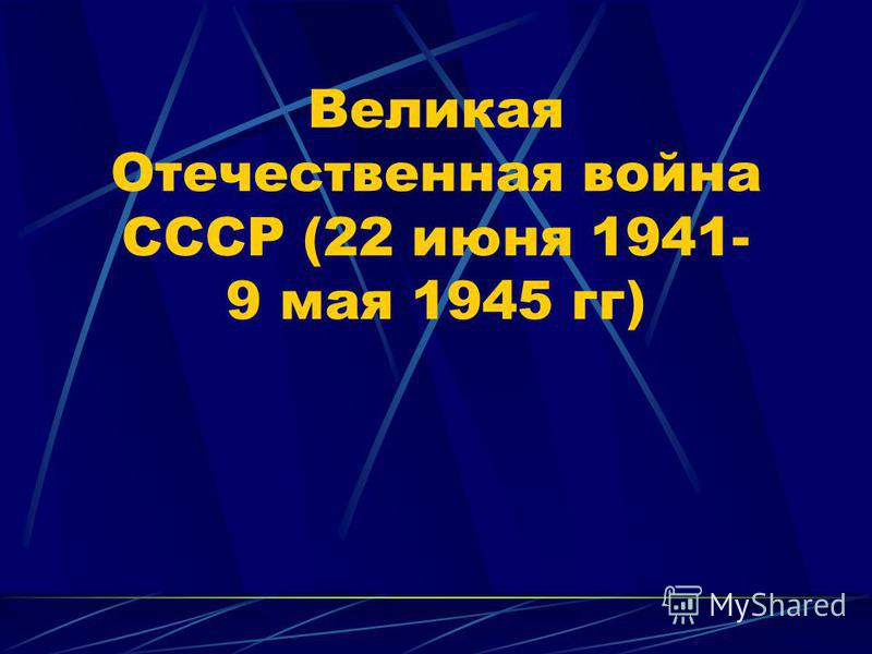 Великая Отечественная война СССР (22 июня 1941- 9 мая 1945 гг)