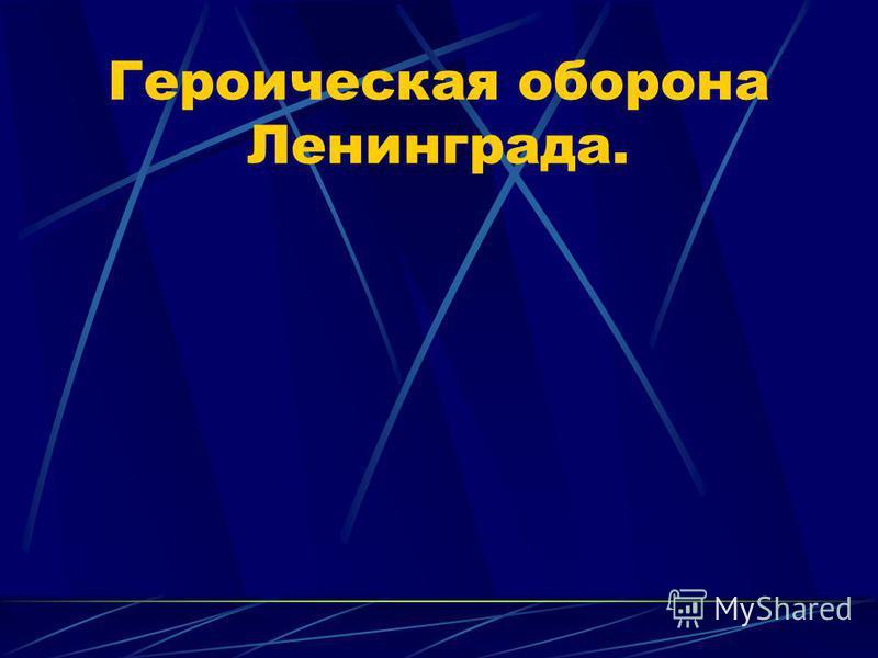 Героическая оборона Ленинграда.