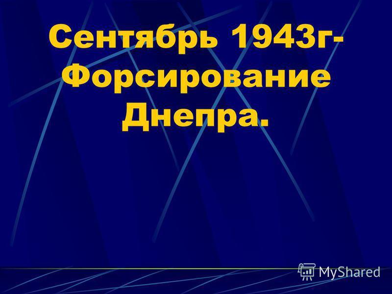 Сентябрь 1943 г- Форсирование Днепра.